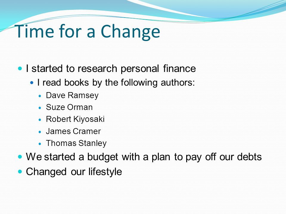 Time for a Change I started to research personal finance I read books by the following authors: Dave Ramsey Suze Orman Robert Kiyosaki James Cramer Thomas Stanley We started a budget with a plan to pay off our debts Changed our lifestyle