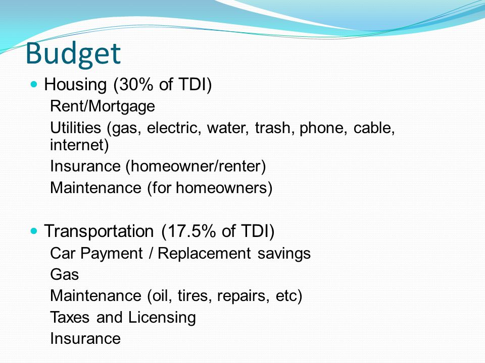 Budget Housing (30% of TDI) Rent/Mortgage Utilities (gas, electric, water, trash, phone, cable, internet) Insurance (homeowner/renter) Maintenance (for homeowners) Transportation (17.5% of TDI) Car Payment / Replacement savings Gas Maintenance (oil, tires, repairs, etc) Taxes and Licensing Insurance