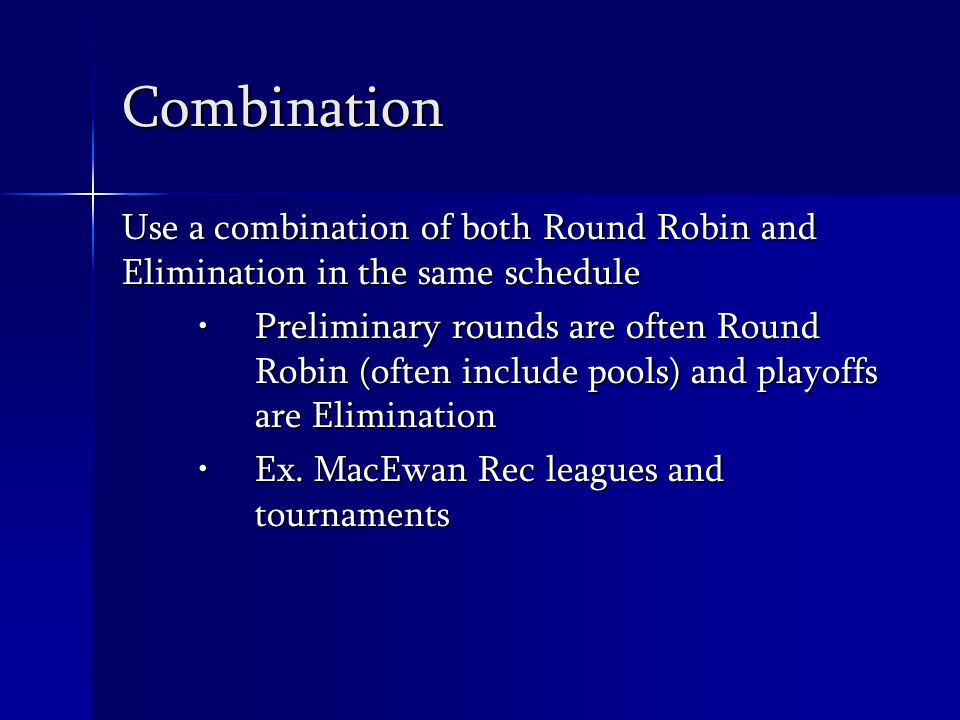Combination Use a combination of both Round Robin and Elimination in the same schedule Preliminary rounds are often Round Robin (often include pools) and playoffs are EliminationPreliminary rounds are often Round Robin (often include pools) and playoffs are Elimination Ex.