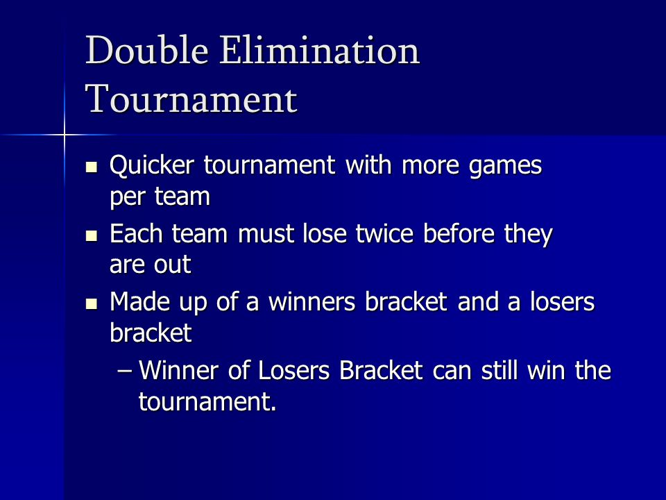 Double Elimination Tournament Quicker tournament with more games per team Quicker tournament with more games per team Each team must lose twice before they are out Each team must lose twice before they are out Made up of a winners bracket and a losers bracket Made up of a winners bracket and a losers bracket –Winner of Losers Bracket can still win the tournament.