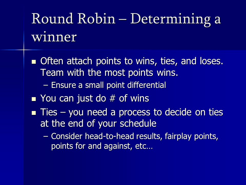 Round Robin – Determining a winner Often attach points to wins, ties, and loses.