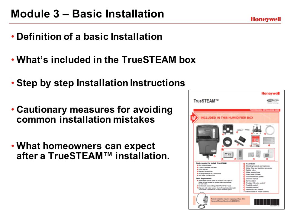 Module 3 – Basic Installation Definition of a basic Installation What's included in the TrueSTEAM box Step by step Installation Instructions Cautionary measures for avoiding common installation mistakes What homeowners can expect after a TrueSTEAM™ installation.