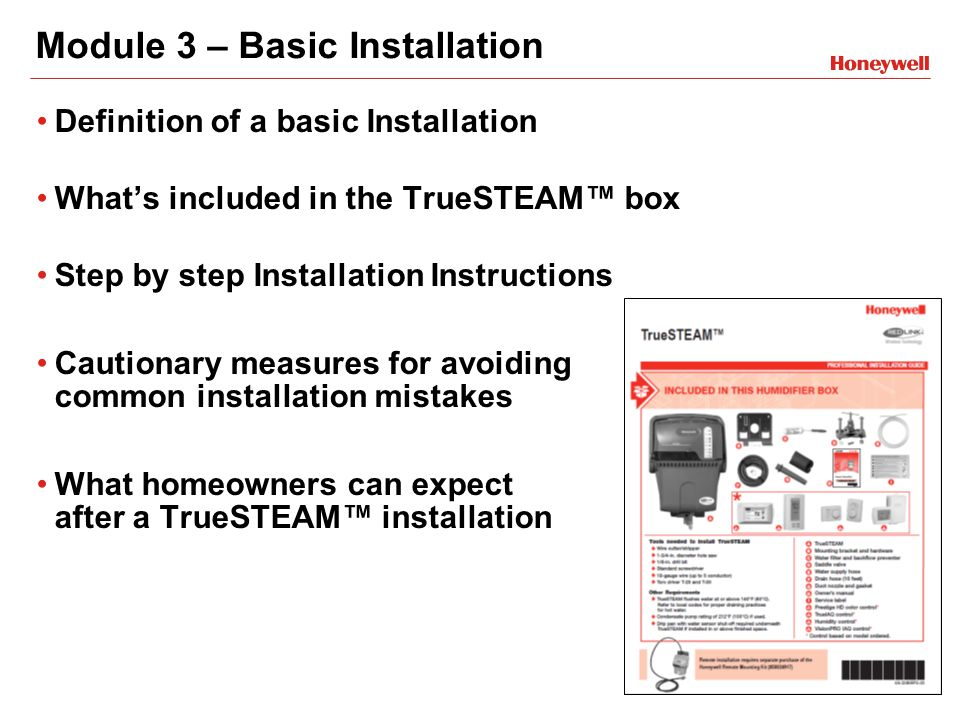 Module 3 – Basic Installation Definition of a basic Installation What's included in the TrueSTEAM™ box Step by step Installation Instructions Cautionary measures for avoiding common installation mistakes What homeowners can expect after a TrueSTEAM™ installation
