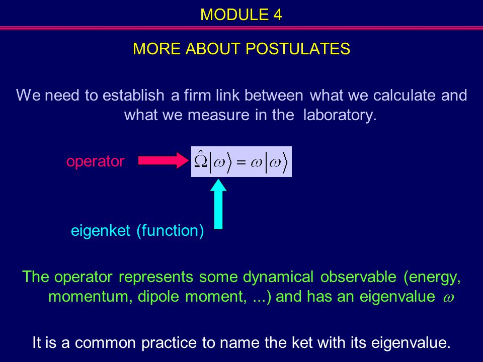 MODULE 4 MORE ABOUT POSTULATES We need to establish a firm link between what we calculate and what we measure in the laboratory. operator eigenket (fu