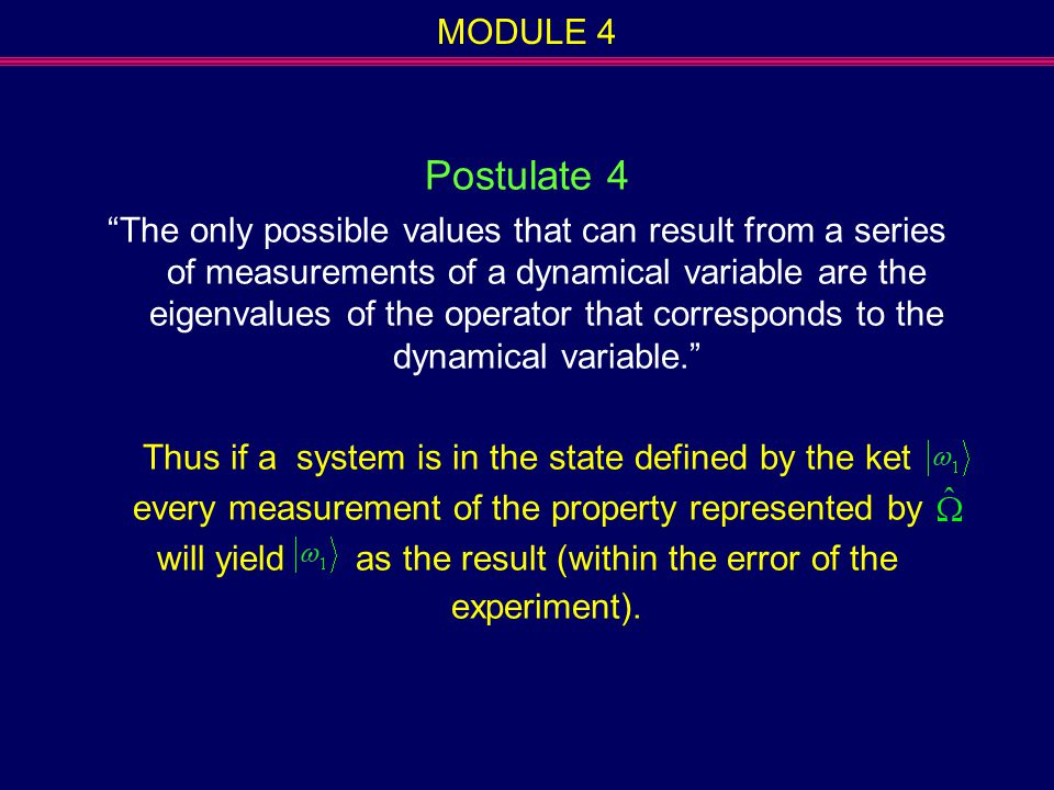 """MODULE 4 Postulate 4 """"The only possible values that can result from a series of measurements of a dynamical variable are the eigenvalues of the operat"""