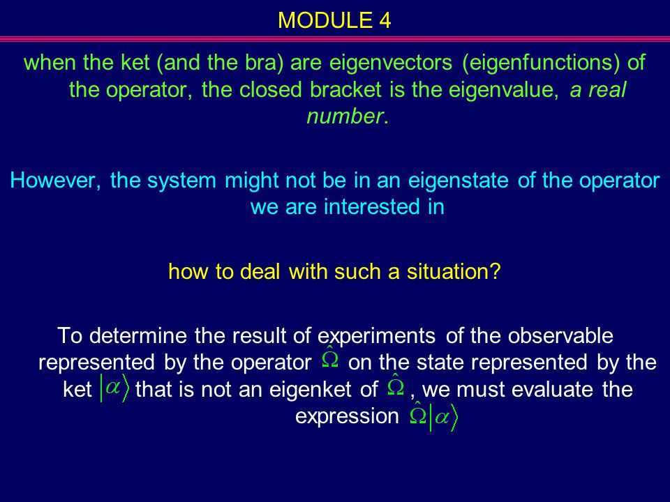 MODULE 4 when the ket (and the bra) are eigenvectors (eigenfunctions) of the operator, the closed bracket is the eigenvalue, a real number. However, t