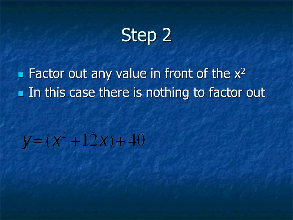 Step 2 Factor out any value in front of the x 2 Factor out any value in front of the x 2 In this case there is nothing to factor out In this case there is nothing to factor out