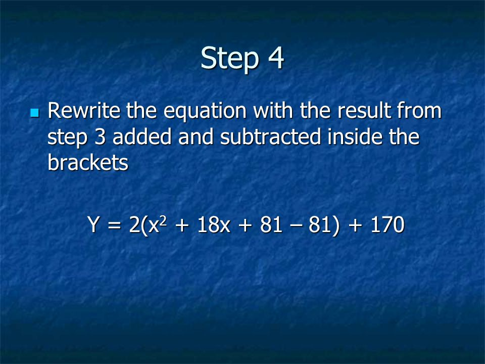 Step 4 Rewrite the equation with the result from step 3 added and subtracted inside the brackets Rewrite the equation with the result from step 3 added and subtracted inside the brackets Y = 2(x 2 + 18x + 81 – 81) + 170