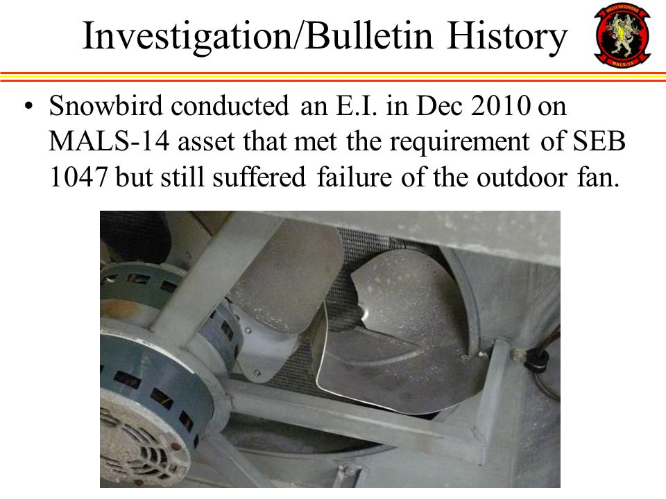 Snowbird conducted an E.I. in Dec 2010 on MALS-14 asset that met the requirement of SEB 1047 but still suffered failure of the outdoor fan. Investigat