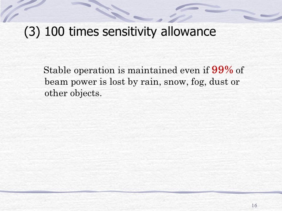 16 (3) 100 times sensitivity allowance Stable operation is maintained even if 99% of beam power is lost by rain, snow, fog, dust or other objects.