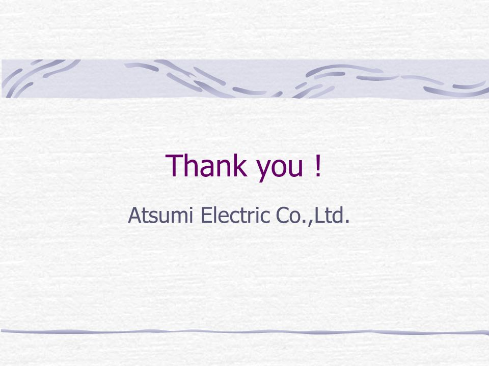 Thank you ! Atsumi Electric Co.,Ltd.