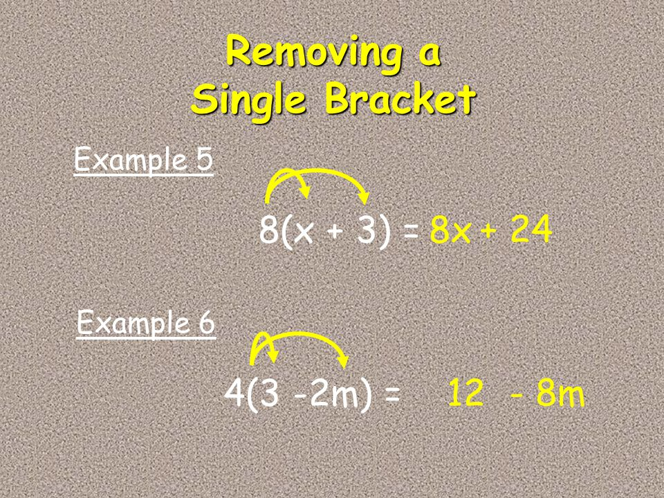 8(x + 3) =8x + 24 Example 5 4(3 -2m) =12 - 8m Example 6 Removing a Single Bracket