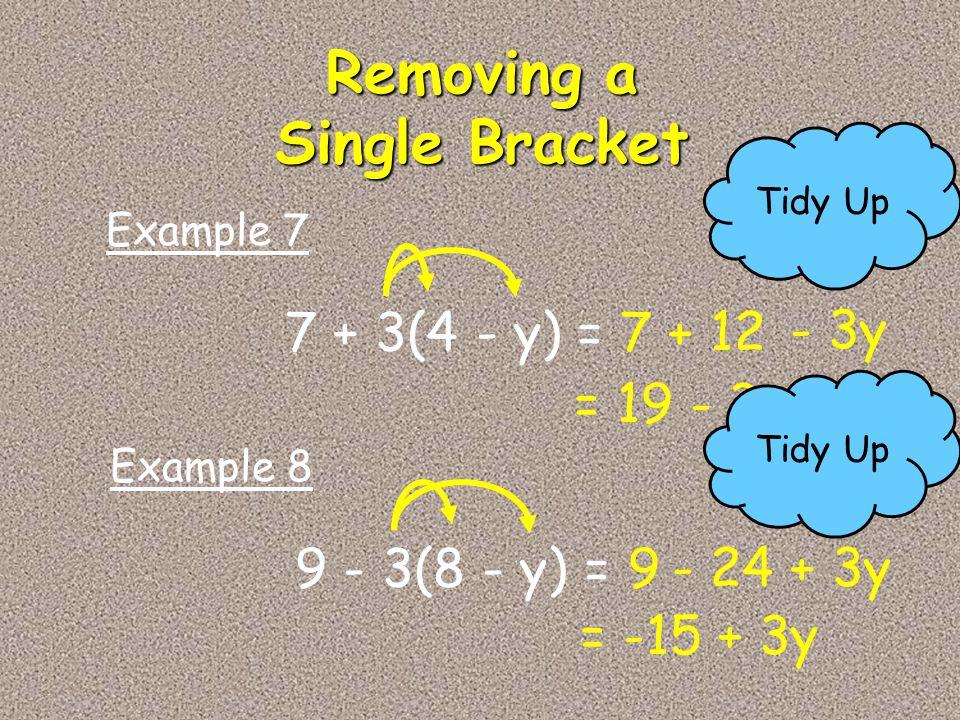 7 + 3(4 - y) =7 + 12 Example 7 9 - 3(8 - y) =9 - 24 Example 8 Removing a Single Bracket - 3y = 19 - 3y Tidy Up + 3y Tidy Up = -15 + 3y