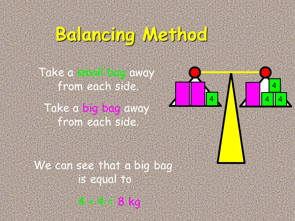 Balancing Method 4 44 4 Take a small bag away from each side. Take a big bag away from each side. We can see that a big bag is equal to 4 + 4 =8 kg