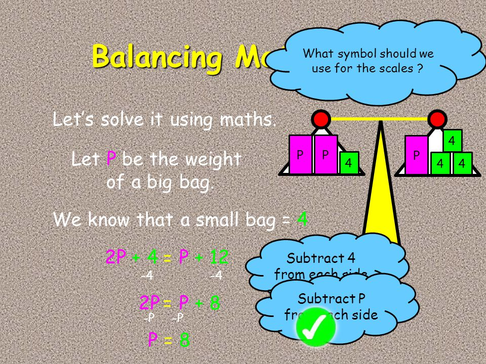 PP 4 P 44 4 Let's solve it using maths. Let P be the weight of a big bag. We know that a small bag = 4 2P + 4P + 12 What symbol should we use for the