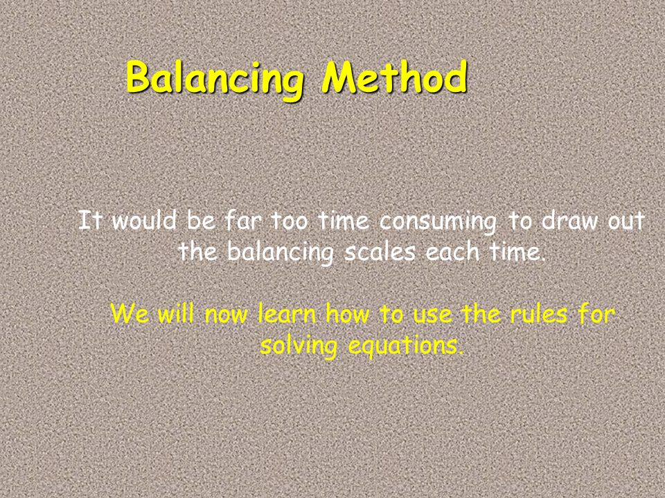 Balancing Method It would be far too time consuming to draw out the balancing scales each time. We will now learn how to use the rules for solving equ