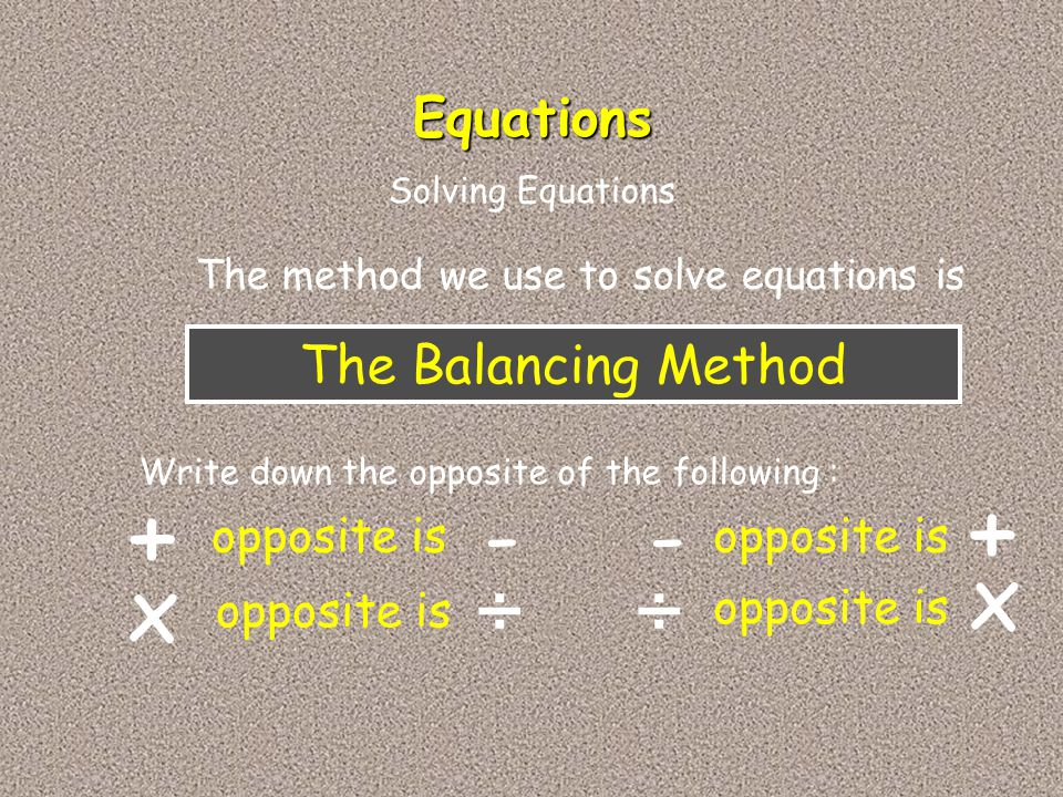 The Balancing Method The method we use to solve equations is Equations Write down the opposite of the following : + opposite is x - ÷ - + ÷ x Solving