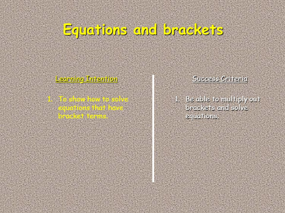 Learning Intention Success Criteria 1.To show how to solve equations that have bracket terms. 1.Be able to multiply out brackets and solve equations.
