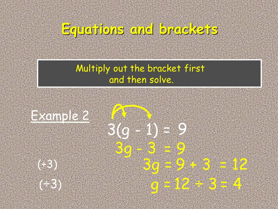 3(g - 1) = 9 3g Example 2 - 3 = 9 Multiply out the bracket first and then solve. Equations and brackets 3g = 9 + 3 g = 12 ÷ 3 = 12 = 4 (+3) ( ÷3 )