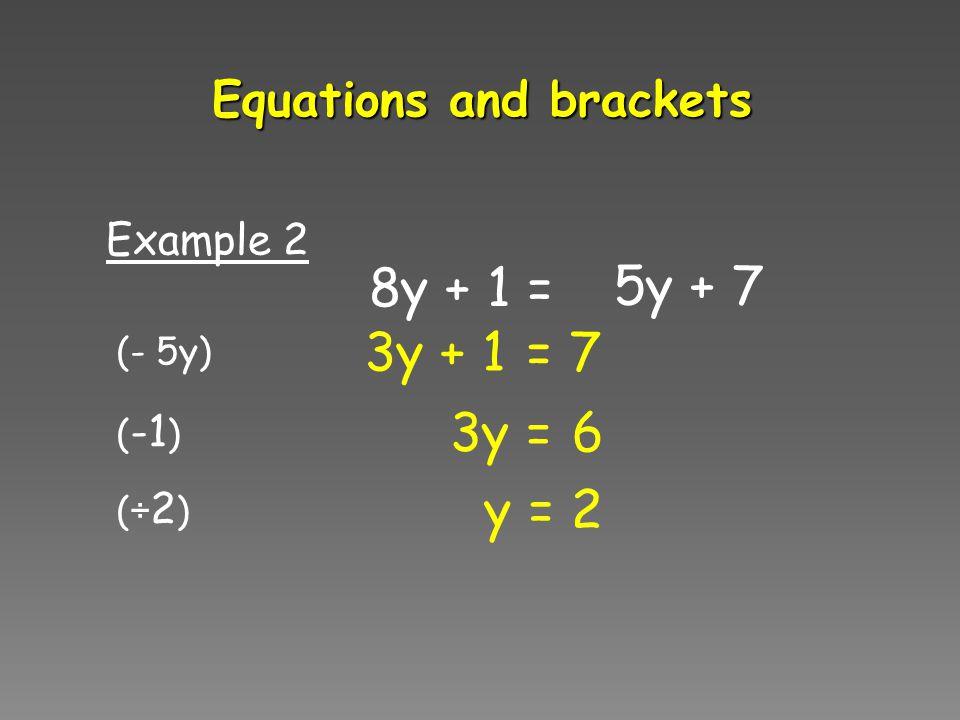 8y + 1 = 5y + 7 3y Example 2 + 1 = 7 Equations and brackets 3y = 6 y = 2 (- 5y) ( -1 ) (÷ 2 )