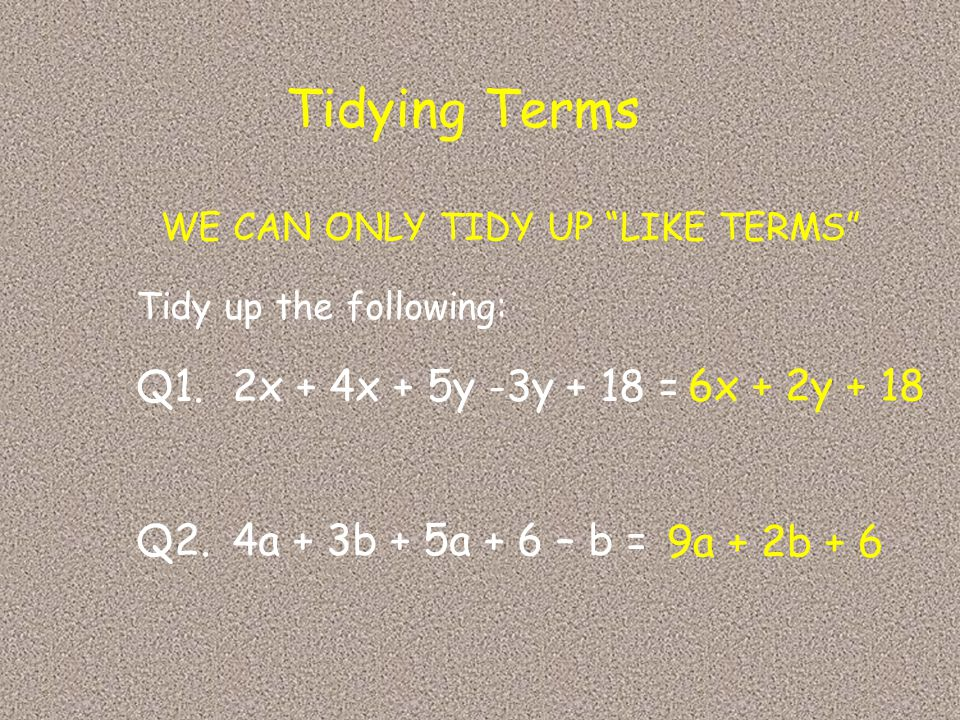 """WE CAN ONLY TIDY UP """"LIKE TERMS"""" Tidy up the following: Q1.2x + 4x + 5y -3y + 18 = Q2.4a + 3b + 5a + 6 – b = 6x + 2y + 18 9a + 2b + 6"""