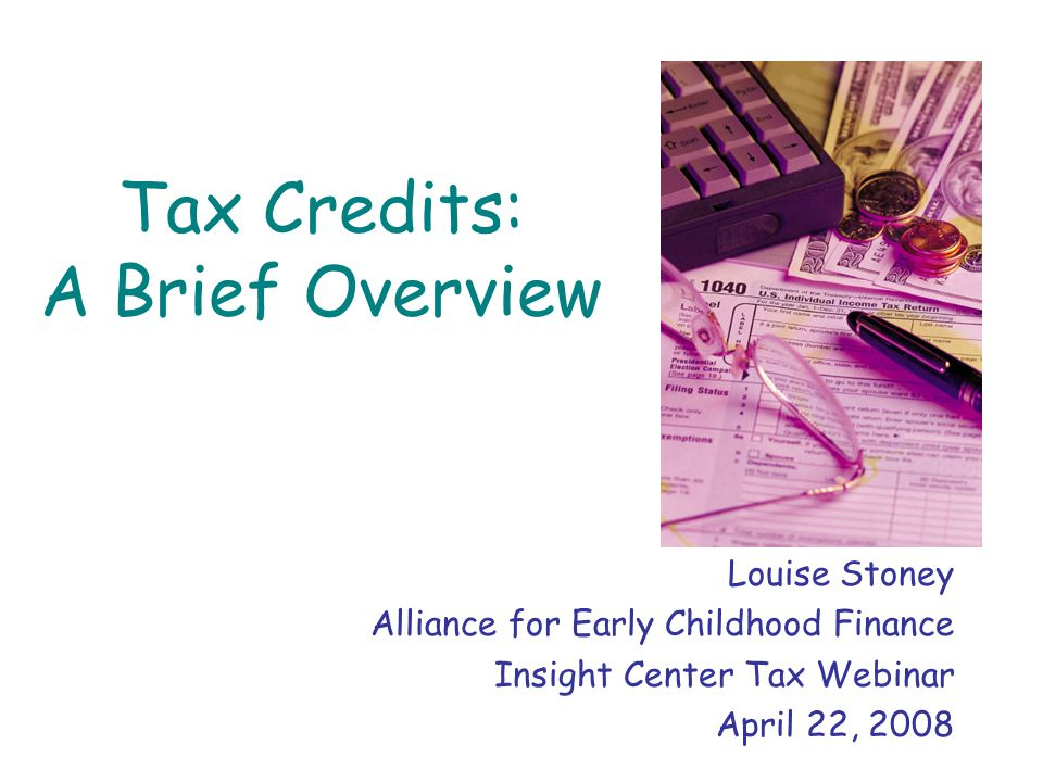 Tax Credits: A Brief Overview Louise Stoney Alliance for Early Childhood Finance Insight Center Tax Webinar April 22, 2008
