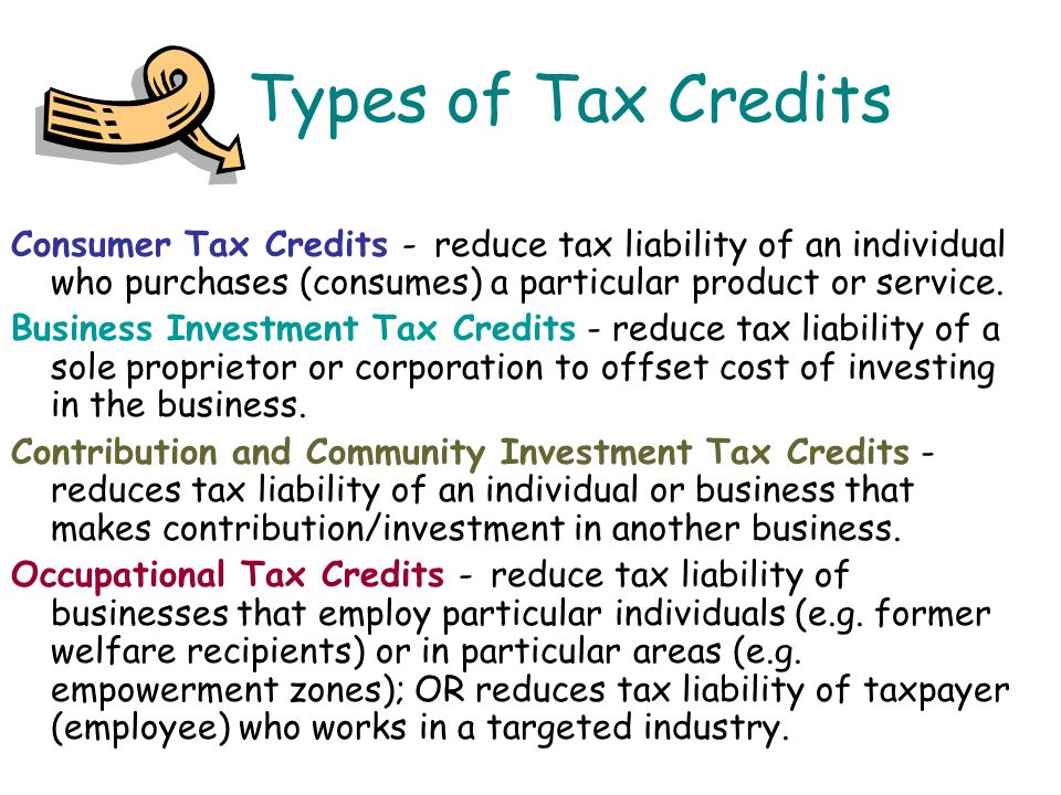 Types of Tax Credits Consumer Tax Credits - reduce tax liability of an individual who purchases (consumes) a particular product or service.