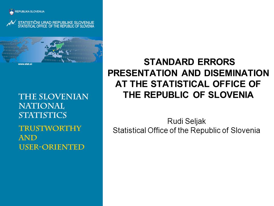 STANDARD ERRORS PRESENTATION AND DISEMINATION AT THE STATISTICAL OFFICE OF THE REPUBLIC OF SLOVENIA Rudi Seljak Statistical Office of the Republic of Slovenia