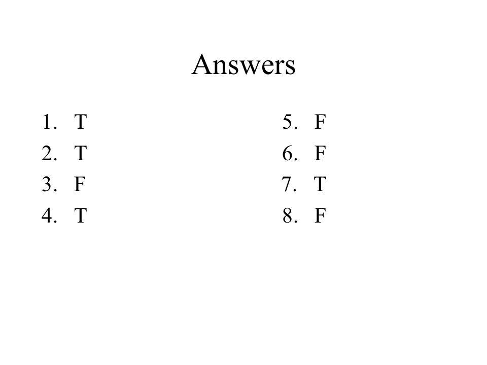 Answers 1.T 5. F 2.T 6. F 3.F 7. T 4.T 8. F