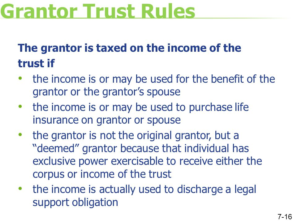 Grantor Trust Rules The grantor is taxed on the income of the trust if the income is or may be used for the benefit of the grantor or the grantor's spouse the income is or may be used to purchase life insurance on grantor or spouse the grantor is not the original grantor, but a deemed grantor because that individual has exclusive power exercisable to receive either the corpus or income of the trust the income is actually used to discharge a legal support obligation 7-16