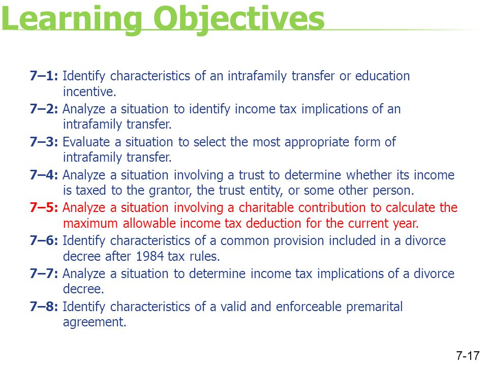 Learning Objectives 7–1: Identify characteristics of an intrafamily transfer or education incentive. 7–2: Analyze a situation to identify income tax i