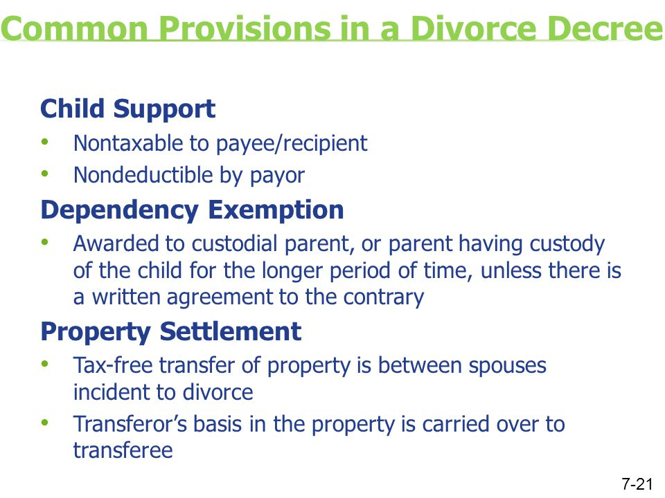 Common Provisions in a Divorce Decree Child Support Nontaxable to payee/recipient Nondeductible by payor Dependency Exemption Awarded to custodial parent, or parent having custody of the child for the longer period of time, unless there is a written agreement to the contrary Property Settlement Tax-free transfer of property is between spouses incident to divorce Transferor's basis in the property is carried over to transferee 7-21