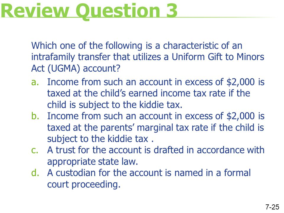 Review Question 3 Which one of the following is a characteristic of an intrafamily transfer that utilizes a Uniform Gift to Minors Act (UGMA) account?