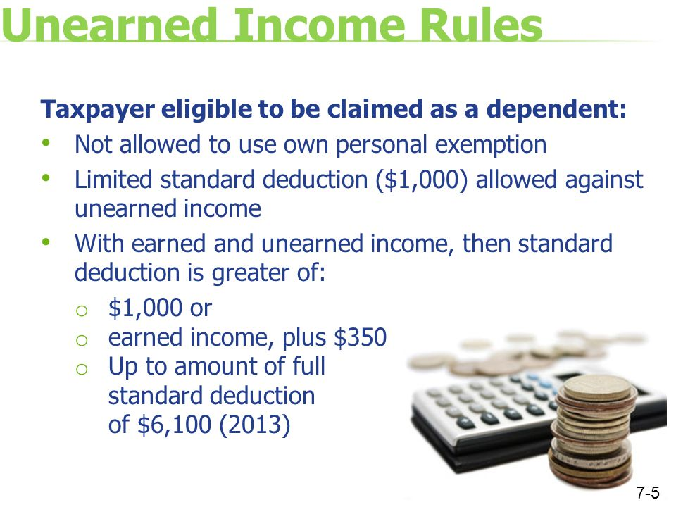 Unearned Income Rules Taxpayer eligible to be claimed as a dependent: Not allowed to use own personal exemption Limited standard deduction ($1,000) allowed against unearned income With earned and unearned income, then standard deduction is greater of: o $1,000 or o earned income, plus $350 o Up to amount of full standard deduction of $6,100 (2013) 7-5