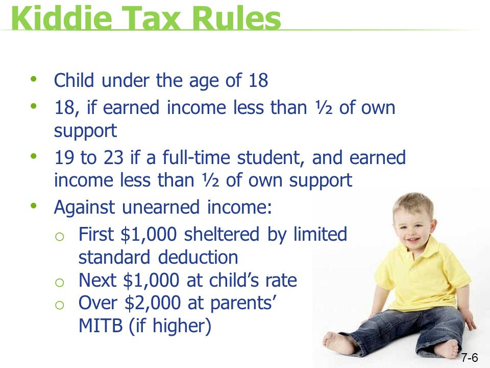 Kiddie Tax Rules Child under the age of 18 18, if earned income less than ½ of own support 19 to 23 if a full-time student, and earned income less than ½ of own support Against unearned income: o First $1,000 sheltered by limited standard deduction o Next $1,000 at child's rate o Over $2,000 at parents' MITB (if higher) 7-6