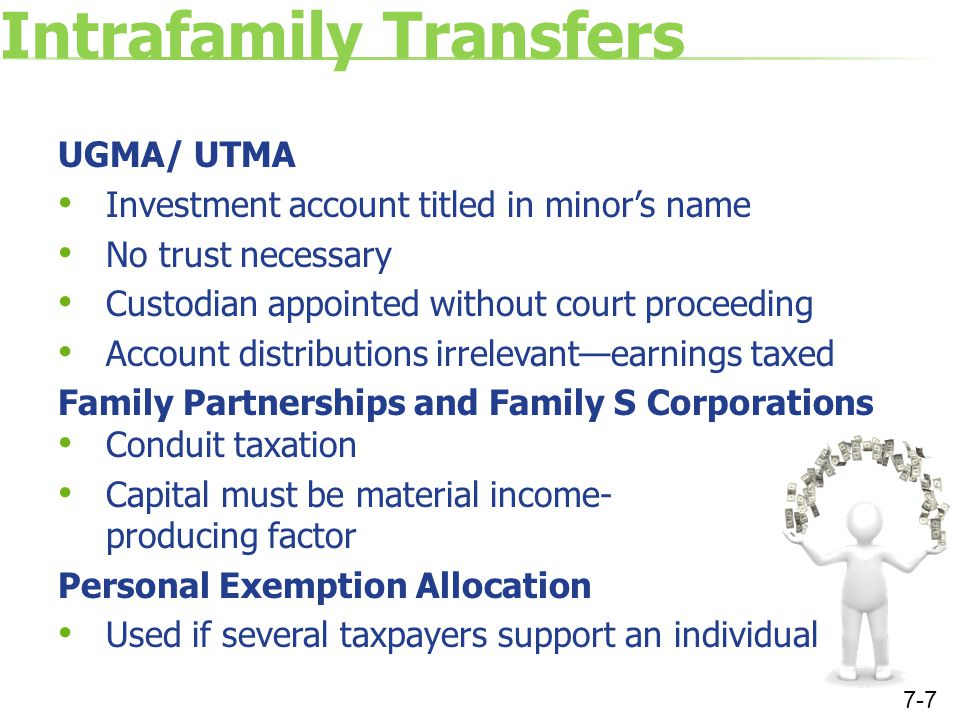 Intrafamily Transfers UGMA/ UTMA Investment account titled in minor's name No trust necessary Custodian appointed without court proceeding Account distributions irrelevant—earnings taxed Family Partnerships and Family S Corporations Conduit taxation Capital must be material income- producing factor Personal Exemption Allocation Used if several taxpayers support an individual 7-7