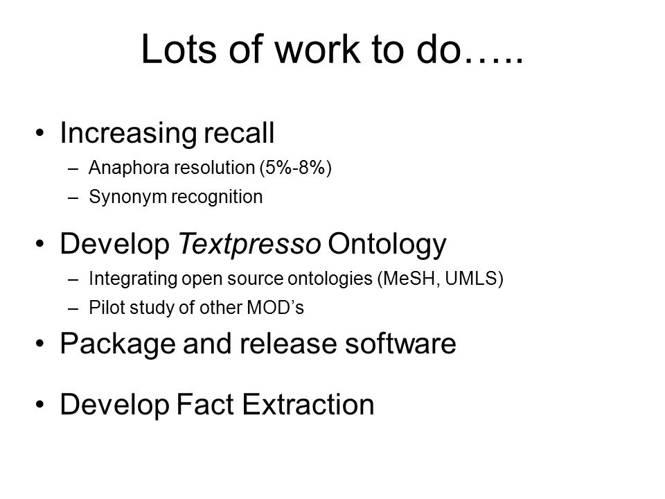 Lots of work to do….. Increasing recall –Anaphora resolution (5%-8%) –Synonym recognition Develop Textpresso Ontology –Integrating open source ontolog