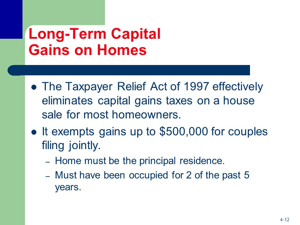 4-12 Long-Term Capital Gains on Homes The Taxpayer Relief Act of 1997 effectively eliminates capital gains taxes on a house sale for most homeowners.