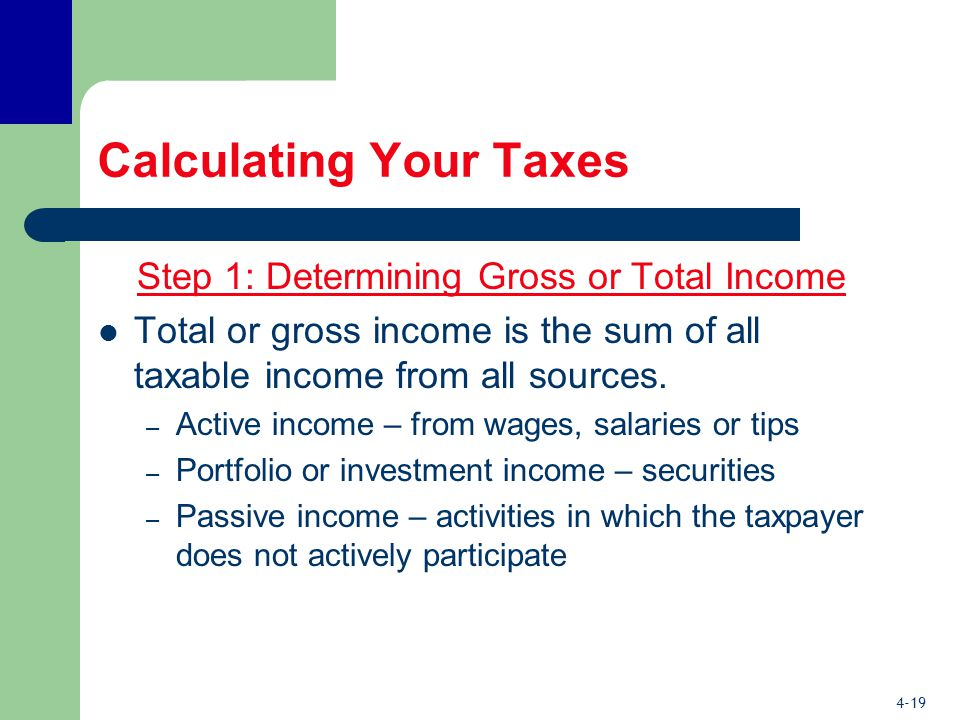 4-19 Calculating Your Taxes Step 1: Determining Gross or Total Income Total or gross income is the sum of all taxable income from all sources.