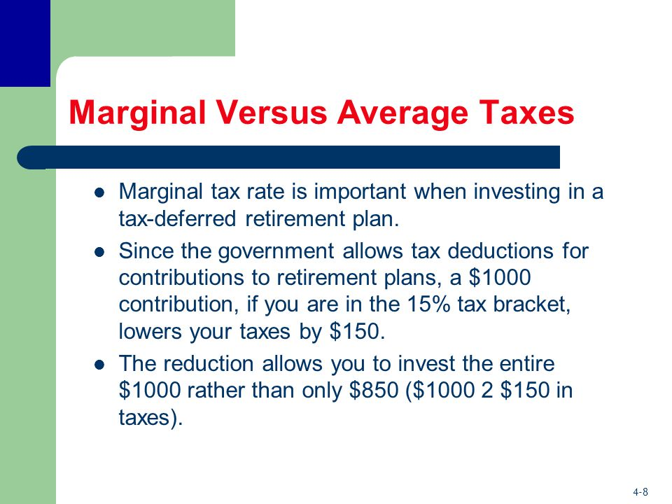 4-8 Marginal Versus Average Taxes Marginal tax rate is important when investing in a tax-deferred retirement plan.