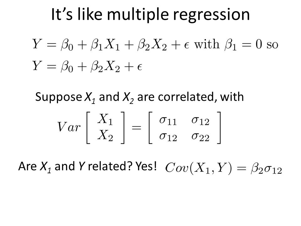 It's like multiple regression Suppose X 1 and X 2 are correlated, with Are X 1 and Y related? Yes!