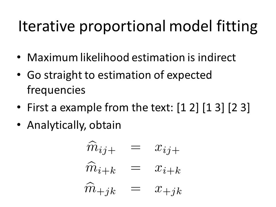 Iterative proportional model fitting Maximum likelihood estimation is indirect Go straight to estimation of expected frequencies First a example from the text: [1 2] [1 3] [2 3] Analytically, obtain