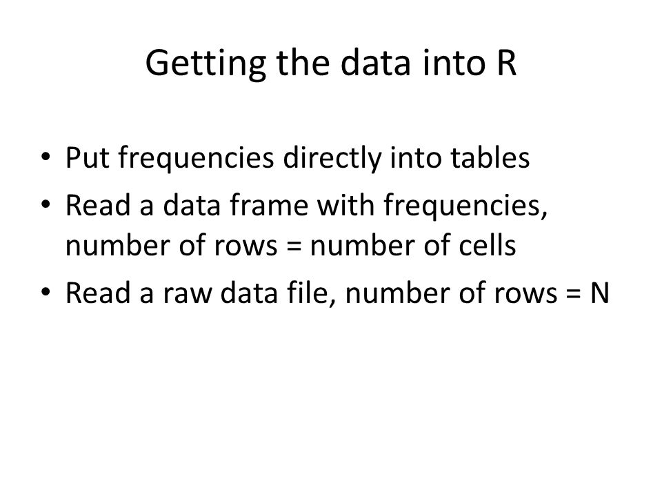 Getting the data into R Put frequencies directly into tables Read a data frame with frequencies, number of rows = number of cells Read a raw data file