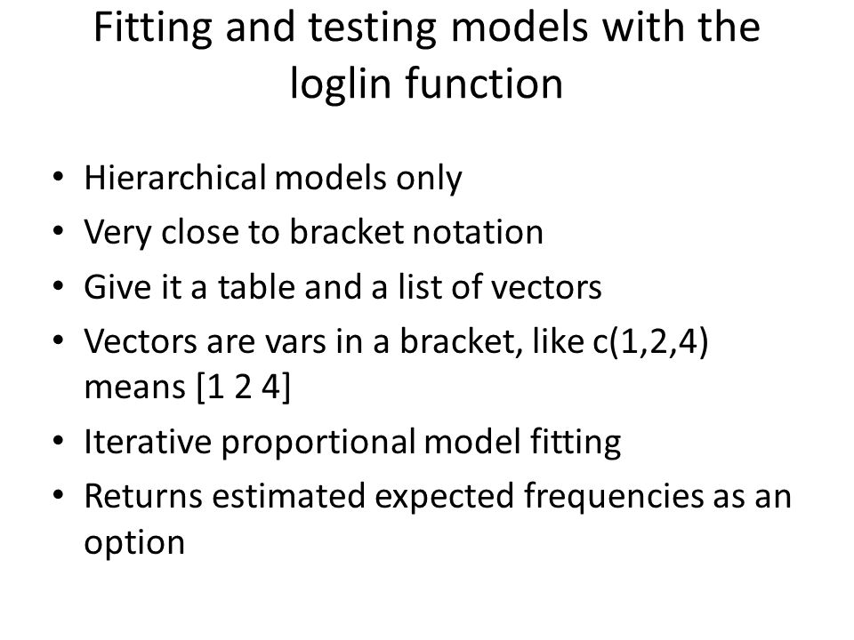 Fitting and testing models with the loglin function Hierarchical models only Very close to bracket notation Give it a table and a list of vectors Vectors are vars in a bracket, like c(1,2,4) means [1 2 4] Iterative proportional model fitting Returns estimated expected frequencies as an option