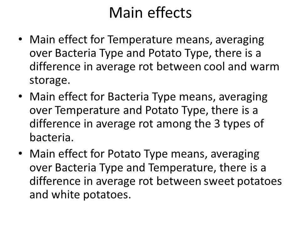 Main effects Main effect for Temperature means, averaging over Bacteria Type and Potato Type, there is a difference in average rot between cool and wa