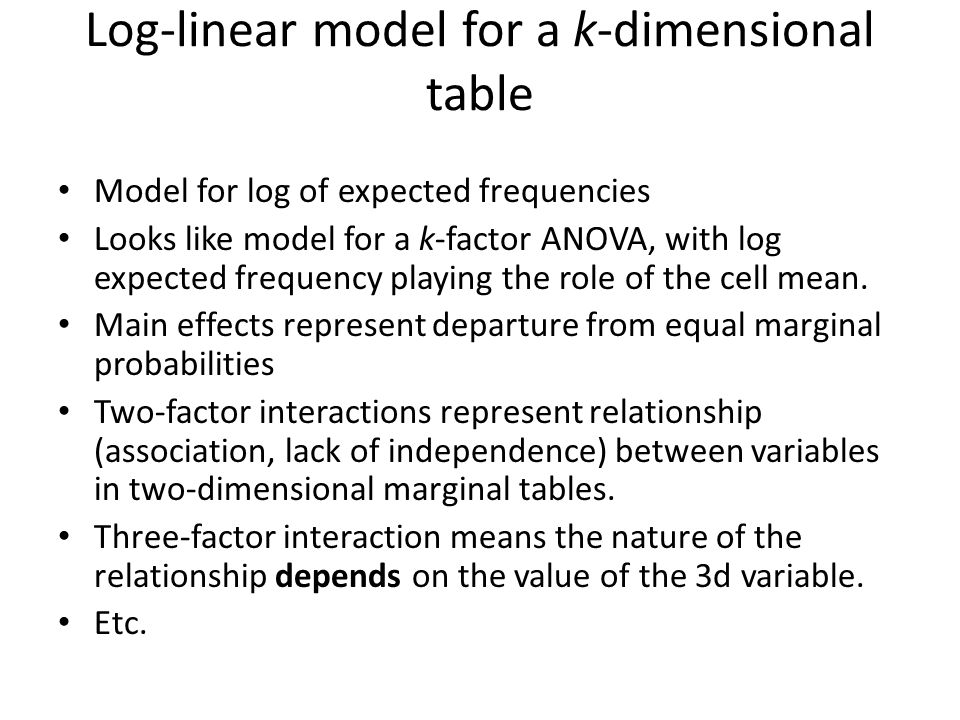 Log-linear model for a k-dimensional table Model for log of expected frequencies Looks like model for a k-factor ANOVA, with log expected frequency playing the role of the cell mean.