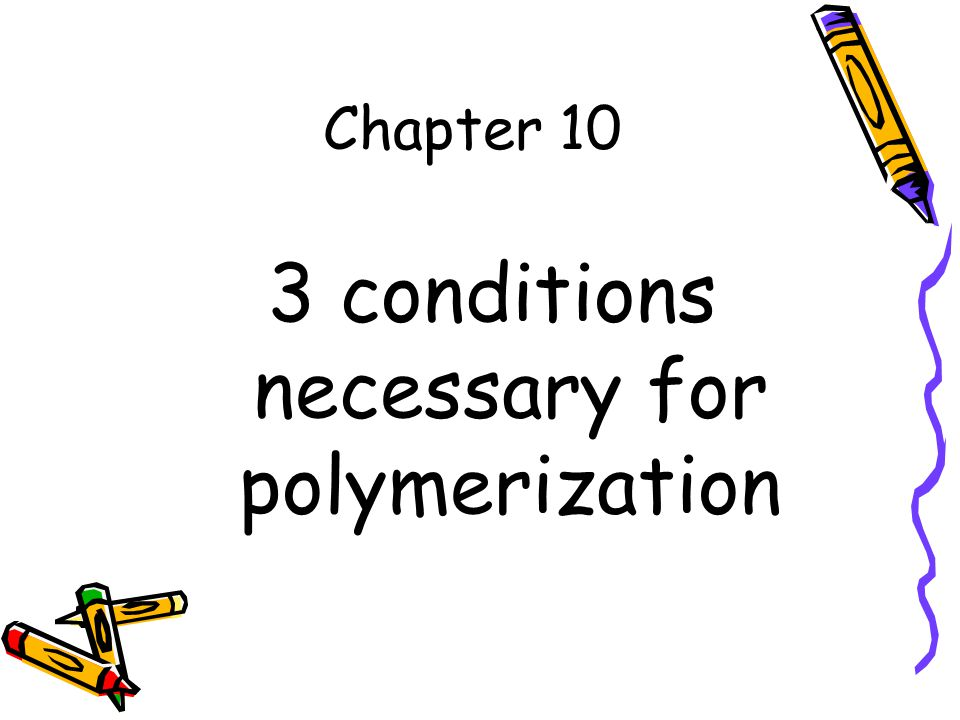 Chapter 10 3 conditions necessary for polymerization