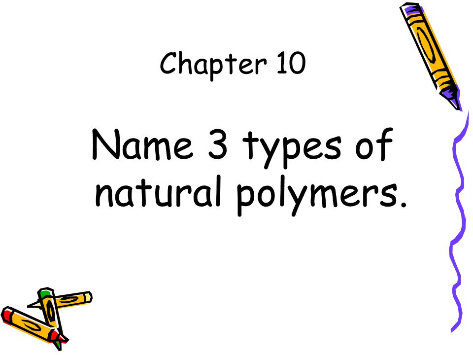 Chapter 10 Name 3 types of natural polymers.