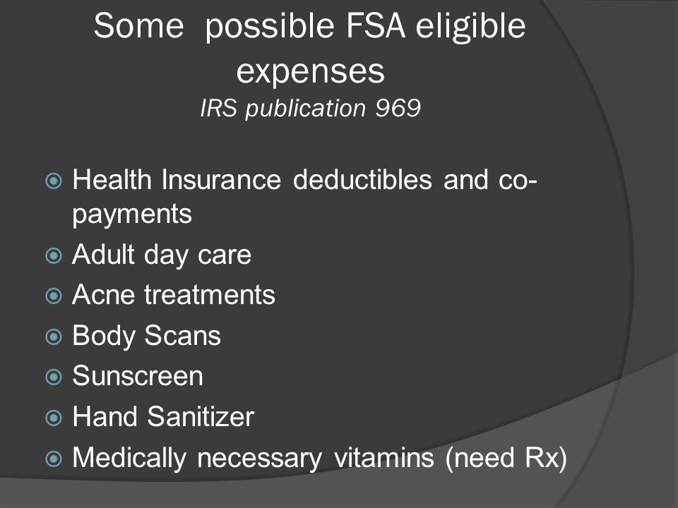 Some possible FSA eligible expenses IRS publication 969  Health Insurance deductibles and co- payments  Adult day care  Acne treatments  Body Scan