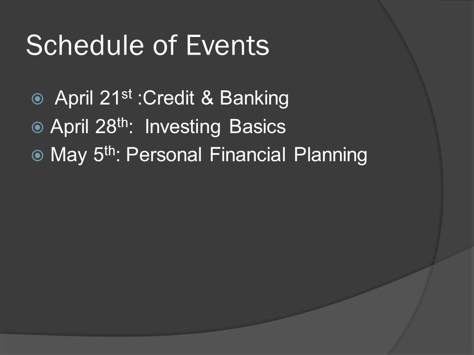 Schedule of Events  April 21 st :Credit & Banking  April 28 th : Investing Basics  May 5 th : Personal Financial Planning